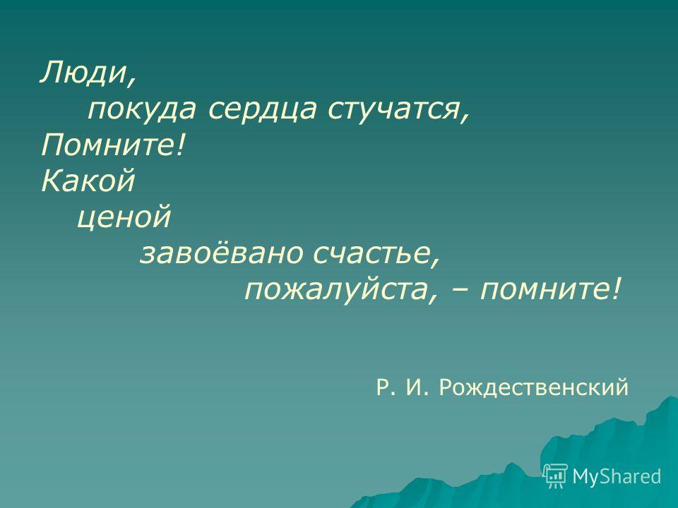 Люди, покуда сердца стучатся, Помните! Какой ценой завоёвано счастье, пожалуйста, – помните! Р. И. Рождественский
