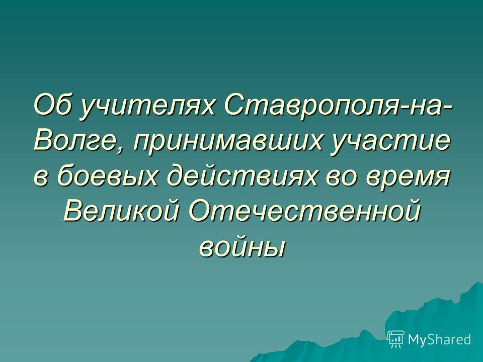 Об учителях Ставрополя-на- Волге, принимавших участие в боевых действиях во время Великой Отечественной войны