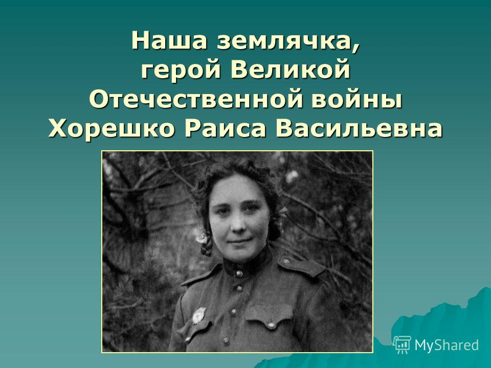 Наша землячка, герой Великой Отечественной войны Хорешко Раиса Васильевна