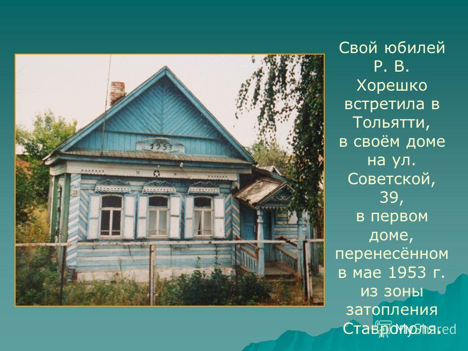 Свой юбилей Р. В. Хорешко встретила в Тольятти, в своём доме на ул. Советской, 39, в первом доме, перенесённом в мае 1953 г. из зоны затопления Ставрополя.