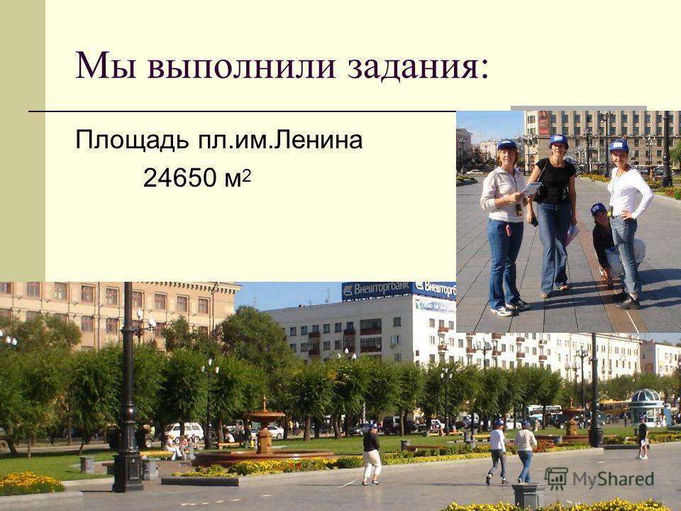 Мы выполнили задания: Площадь пл.им.Ленина 24650 м 2