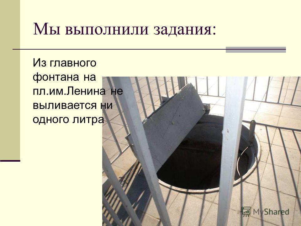 Мы выполнили задания: Из главного фонтана на пл.им.Ленина не выливается ни одного литра