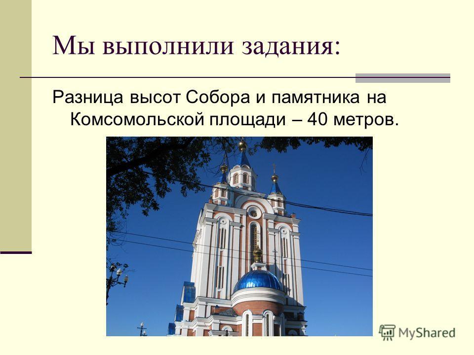 Мы выполнили задания: Разница высот Собора и памятника на Комсомольской площади – 40 метров.
