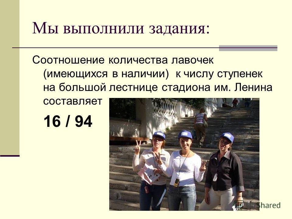 Мы выполнили задания: Соотношение количества лавочек (имеющихся в наличии) к числу ступенек на большой лестнице стадиона им. Ленина составляет 16 / 94
