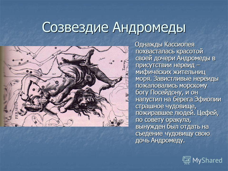 Созвездие Андромеды Однажды Кассиопея похвасталась красотой своей дочери Андромеды в присутствии нереид – мифических жительниц моря. Завистливые нереиды пожаловались морскому богу Посейдону, и он напустил на берега Эфиопии страшное чудовище, пожиравш