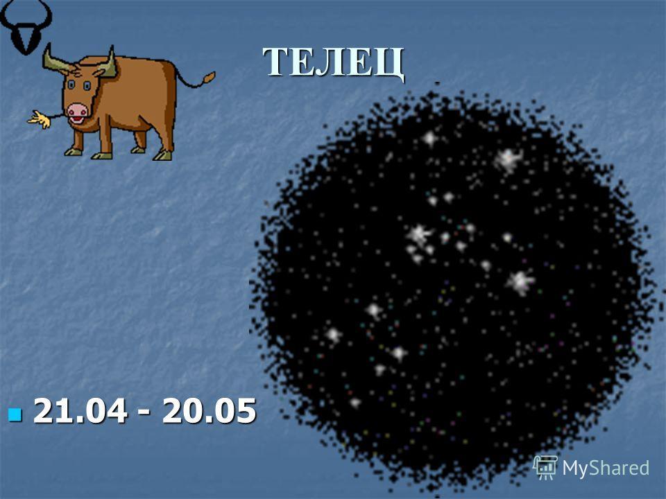 ТЕЛЕЦ 21.04 - 20.05 21.04 - 20.05