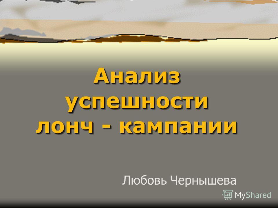 Анализ успешности лонч - кампании Любовь Чернышева