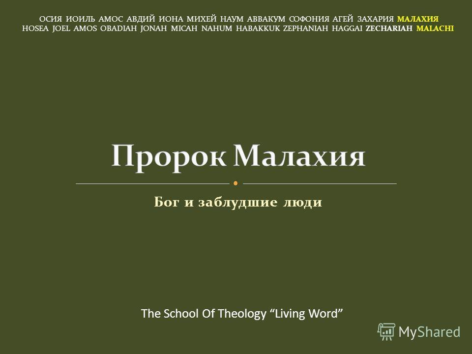 Бог и заблудшие люди ОСИЯ ИОИЛЬ АМОС АВДИЙ ИОНА МИХЕЙ НАУМ АВВАКУМ СОФОНИЯ АГЕЙ ЗАХАРИЯ МАЛАХИЯ HOSEA JOEL AMOS OBADIAH JONAH MICAH NAHUM HABAKKUK ZEPHANIAH HAGGAI ZECHARIAH MALACHI The School Of Theology Living Word