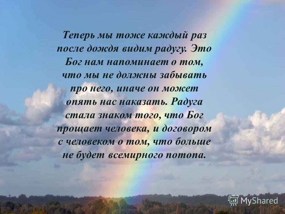 Теперь мы тоже каждый раз после дождя видим радугу. Это Бог нам напоминает о том, что мы не должны забывать про него, иначе он может опять нас наказать. Радуга стала знаком того, что Бог прощает человека, и договором с человеком о том, что больше не