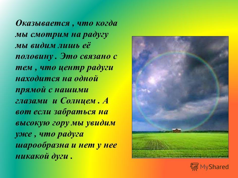 Оказывается, что когда мы смотрим на радугу мы видим лишь её половину. Это связано с тем, что центр радуги находится на одной прямой с нашими глазами и Солнцем. А вот если забраться на высокую гору мы увидим уже, что радуга шарообразна и нет у нее ни