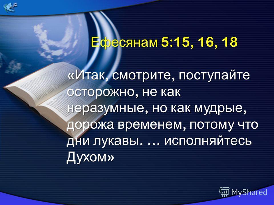 Ефесянам 5:15, 16, 18 « Итак, смотрите, поступайте осторожно, не как неразумные, но как мудрые, дорожа временем, потому что дни лукавы. … исполняйтесь Духом »
