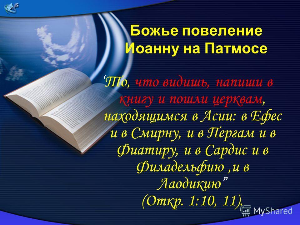 Божье повеление Иоанну на Патмосе То, что видишь, напиши в книгу и пошли церквам, находящимся в Асии: в Ефес и в Смирну, и в Пергам и в Фиатиру, и в Сардис и в Филадельфию,и в Лаодикию (Откр. 1:10, 11).