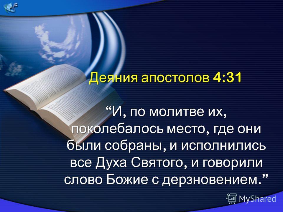 Деяния апостолов 4:31 И, по молитве их, поколебалось место, где они были собраны, и исполнились все Духа Святого, и говорили слово Божие с дерзновением. И, по молитве их, поколебалось место, где они были собраны, и исполнились все Духа Святого, и гов