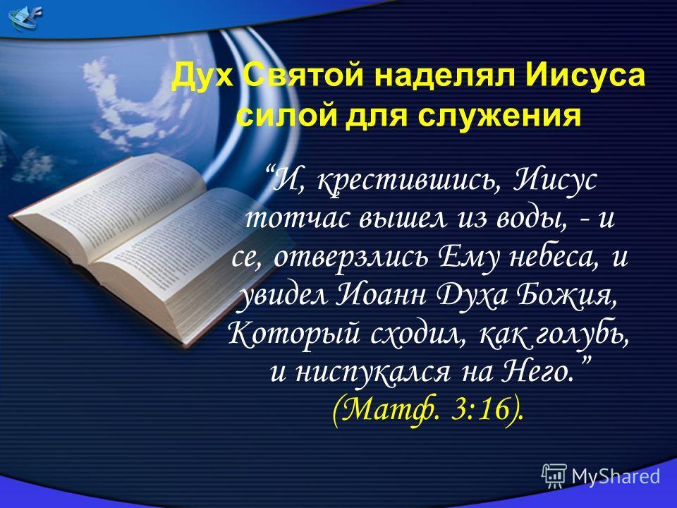 Дух Святой наделял Иисуса силой для служения И, крестившись, Иисус тотчас вышел из воды, - и се, отверзлись Ему небеса, и увидел Иоанн Духа Божия, Который сходил, как голубь, и ниспукался на Него. (Maтф. 3:16).