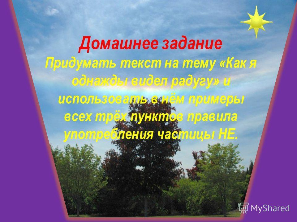 Домашнее задание Придумать текст на тему «Как я однажды видел радугу» и использовать в нём примеры всех трёх пунктов правила употребления частицы НЕ.