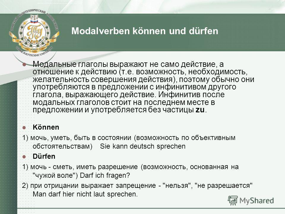 Modalverben können und dürfen Модальные глаголы выражают не само действие, а отношение к действию (т.е. возможность, необходимость, желательность совершения действия), поэтому обычно они употребляются в предложении с инфинитивом другого глагола, выра