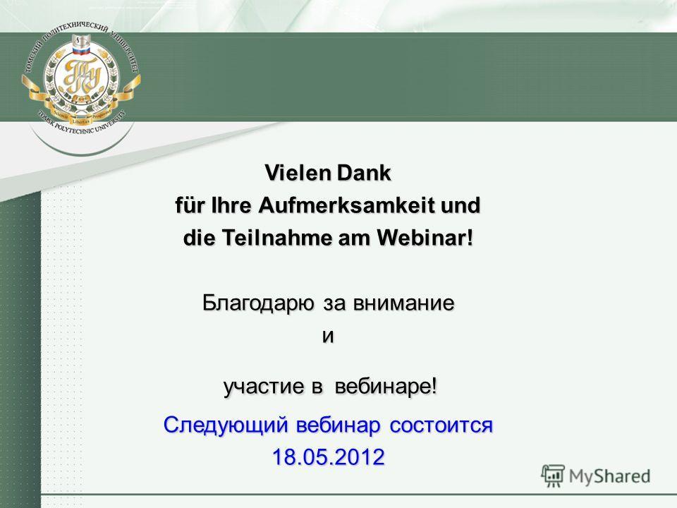 Vielen Dank für Ihre Aufmerksamkeit und die Teilnahme am Webinar! Благодарю за внимание и участие в вебинаре! Следующий вебинар состоится 18.05.2012