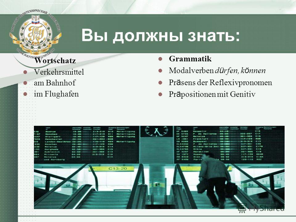 Вы должны знать: Wortschatz Verkehrsmittel am Bahnhof im Flughafen Grammatik Modalverben d ü rfen, k ö nnen Pr ä sens der Reflexivpronomen Pr ä positionen mit Genitiv