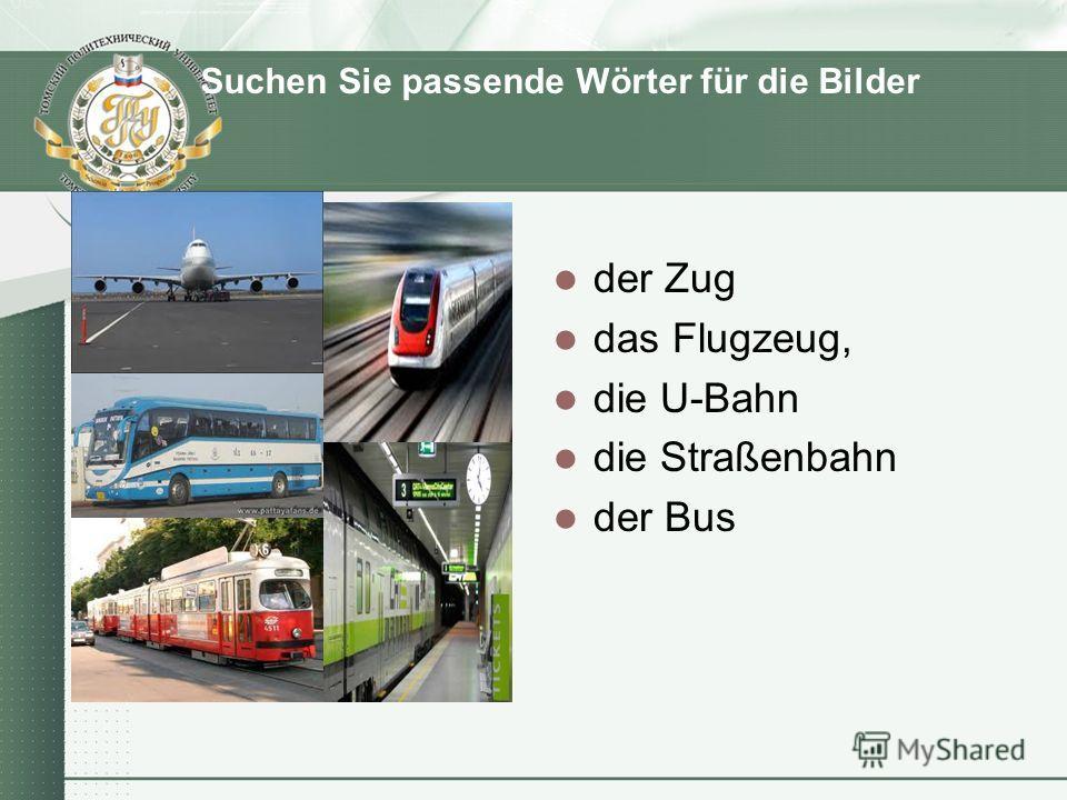 Suchen Sie passende Wörter für die Bilder der Zug das Flugzeug, die U-Bahn die Straßenbahn der Bus