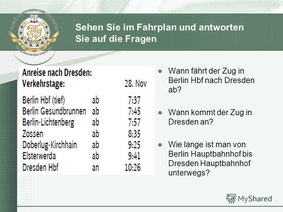 Sehen Sie im Fahrplan und antworten Sie auf die Fragen Wann fährt der Zug in Berlin Hbf nach Dresden ab? Wann kommt der Zug in Dresden an? Wie lange ist man von Berlin Hauptbahnhof bis Dresden Hauptbahnhof unterwegs?