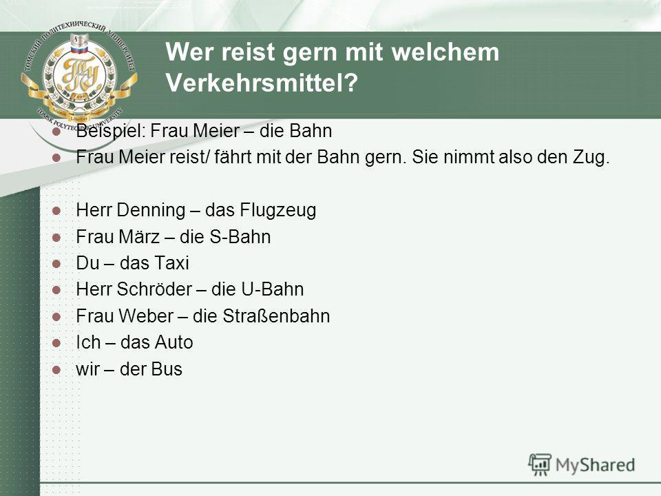 Wer reist gern mit welchem Verkehrsmittel? Beispiel: Frau Meier – die Bahn Frau Meier reist/ fährt mit der Bahn gern. Sie nimmt also den Zug. Herr Denning – das Flugzeug Frau März – die S-Bahn Du – das Taxi Herr Schröder – die U-Bahn Frau Weber – die