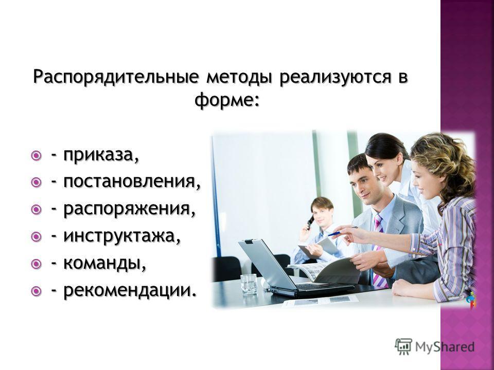 Распорядительные методы реализуются в форме: - приказа, - приказа, - постановления, - постановления, - распоряжения, - распоряжения, - инструктажа, - инструктажа, - команды, - команды, - рекомендации. - рекомендации.