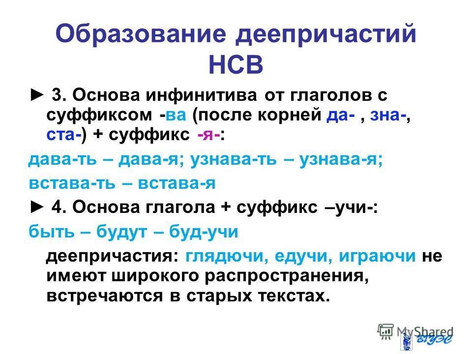 Образование деепричастий НСВ 3. Основа инфинитива от глаголов с суффиксом -ва (после корней да-, зна-, ста-) + суффикс -я-: дава-ть – дава-я; узнава-ть – узнава-я; встава-ть – встава-я 4. Основа глагола + суффикс –учи-: быть – будут – буд-учи дееприч