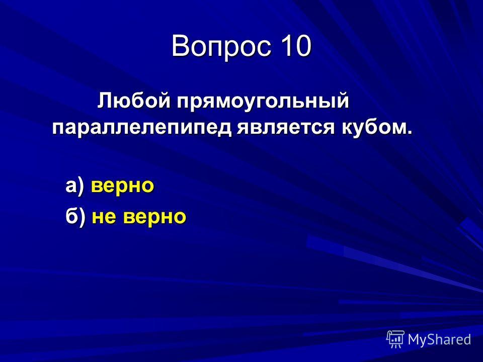 Вопрос 9 У прямоугольного параллелепипеда: а) 16 ребер и 6 вершин б) 12 ребер и 8 вершин в) 16 ребер и 8 вершин г) 12 ребер и 6 вершин