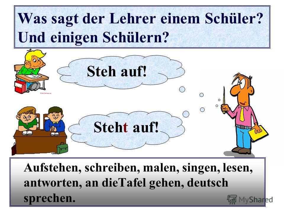 Was sagt der Lehrer einem Schüler? Und einigen Schülern? Aufstehen, schreiben, malen, singen, lesen, antworten, an dieTafel gehen, deutsch sprechen. Steh auf! Steht auf!