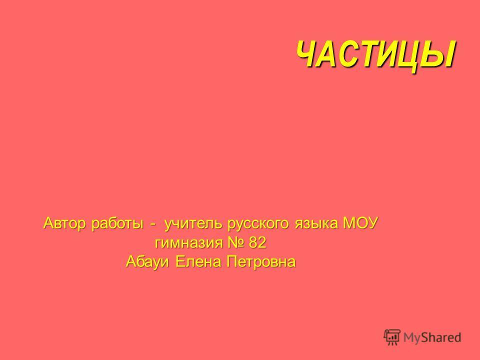 ЧАСТИЦЫ Автор работы - учитель русского языка МОУ гимназия 82 Абауи Елена Петровна