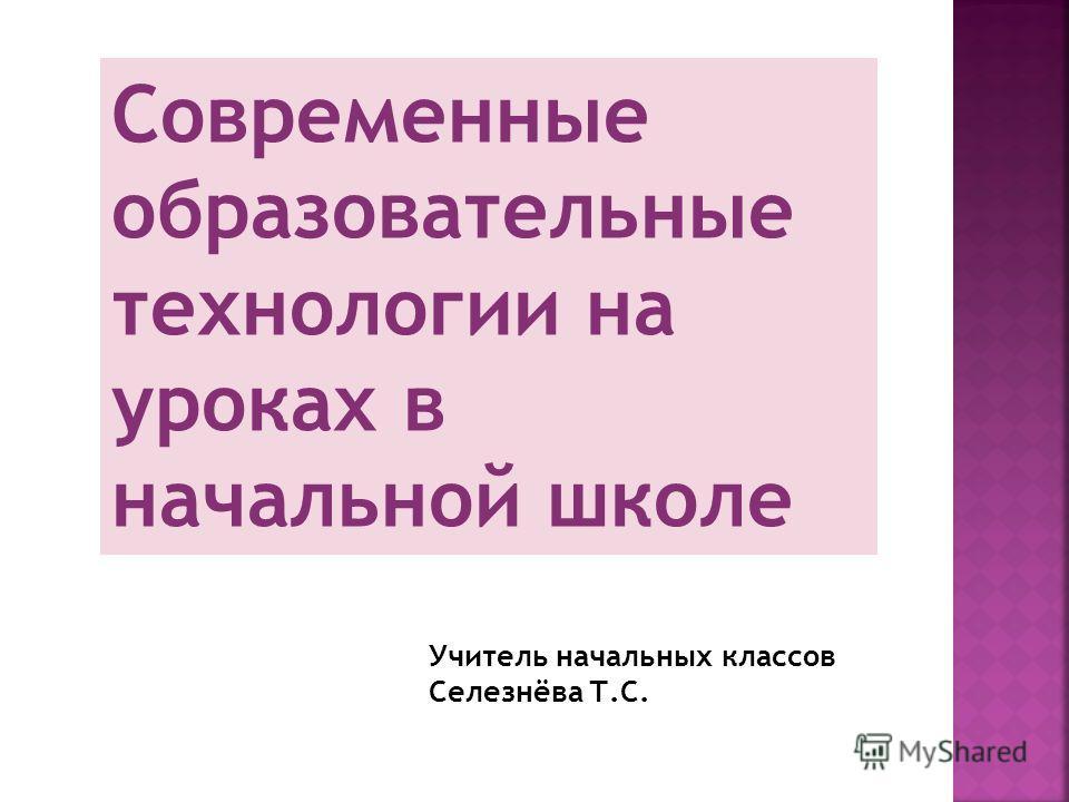 Современные образовательные технологии на уроках в начальной школе Учитель начальных классов Селезнёва Т.С.