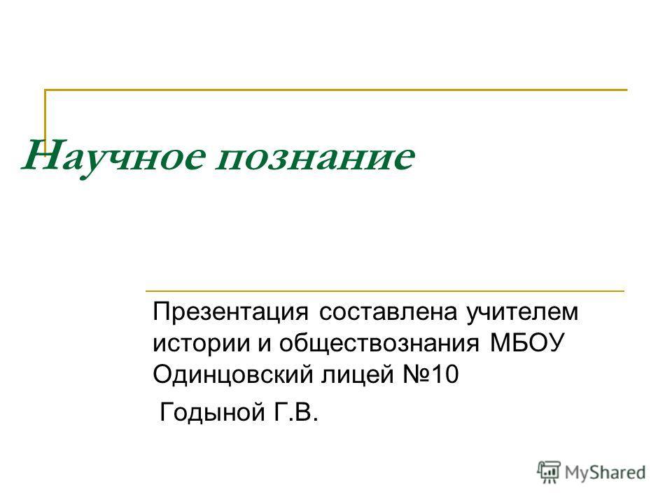 Научное познание Презентация составлена учителем истории и обществознания МБОУ Одинцовский лицей 10 Годыной Г.В.