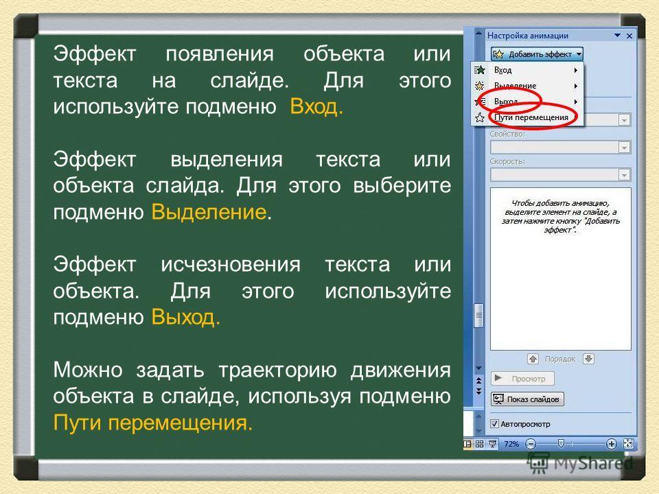 Эффект появления объекта или текста на слайде. Для этого используйте подменю Вход. Эффект выделения текста или объекта слайда. Для этого выберите подменю Выделение. Эффект исчезновения текста или объекта. Для этого используйте подменю Выход. Можно за