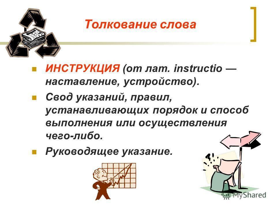 Толкование слова ИНСТРУКЦИЯ (от лат. instructio наставление, устройство). Свод указаний, правил, устанавливающих порядок и способ выполнения или осуществления чего-либо. Руководящее указание.