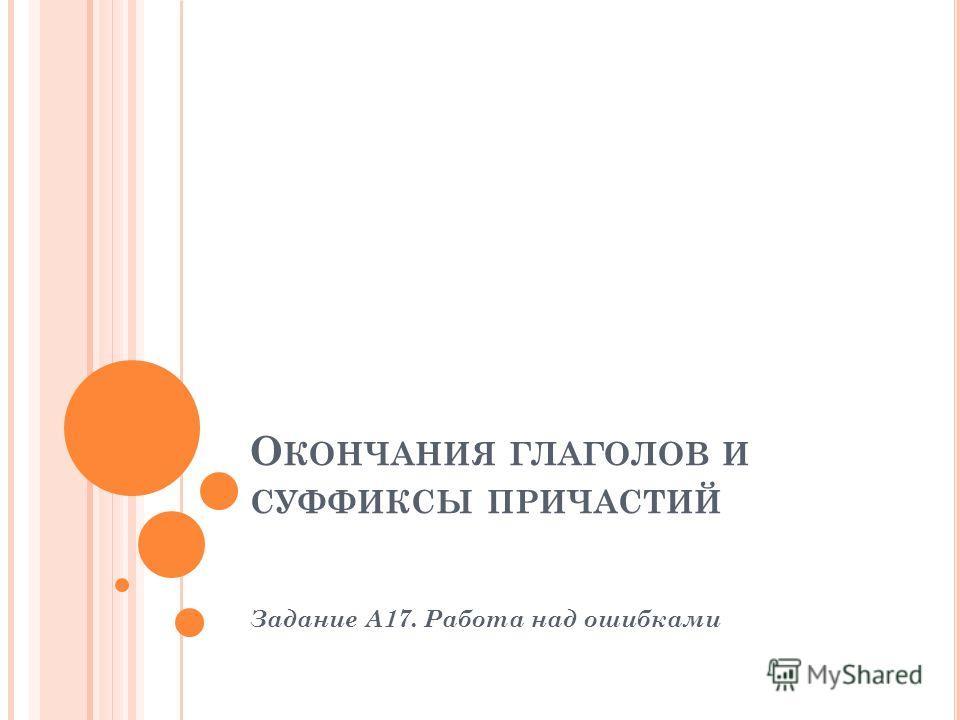О КОНЧАНИЯ ГЛАГОЛОВ И СУФФИКСЫ ПРИЧАСТИЙ Задание А17. Работа над ошибками