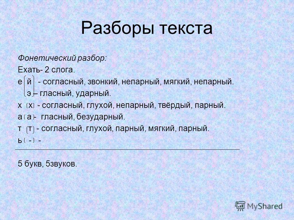 Разборы текста Фонетический разбор: Ехать- 2 слога. е й - согласный, звонкий, непарный, мягкий, непарный. э – гласный, ударный. х х - согласный, глухой, непарный, твёрдый, парный. а а - гласный, безударный. т т - согласный, глухой, парный, мягкий, па