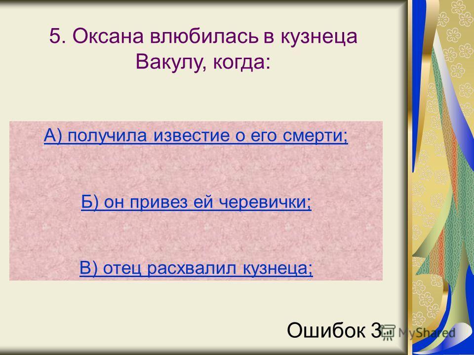 5. Оксана влюбилась в кузнеца Вакулу, когда: А) получила известие о его смерти; Б) он привез ей черевички; В) отец расхвалил кузнеца; Ошибок 3