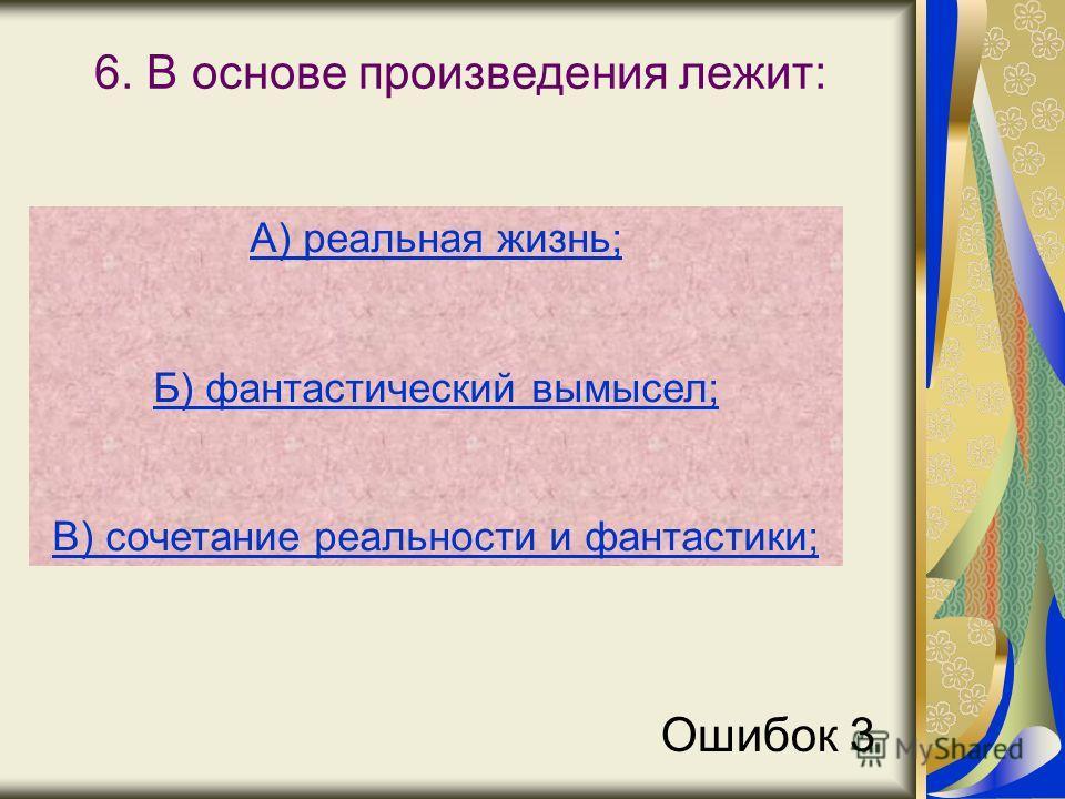 6. В основе произведения лежит: А) реальная жизнь; Б) фантастический вымысел; В) сочетание реальности и фантастики; Ошибок 3