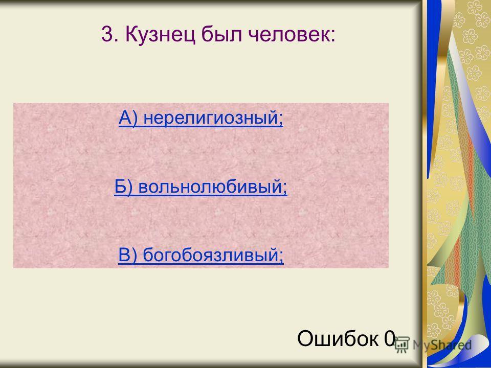 3. Кузнец был человек: А) нерелигиозный; Б) вольнолюбивый; В) богобоязливый; Ошибок 0