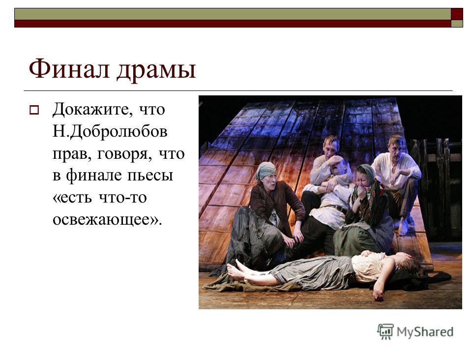 Финал драмы Докажите, что Н.Добролюбов прав, говоря, что в финале пьесы «есть что-то освежающее».