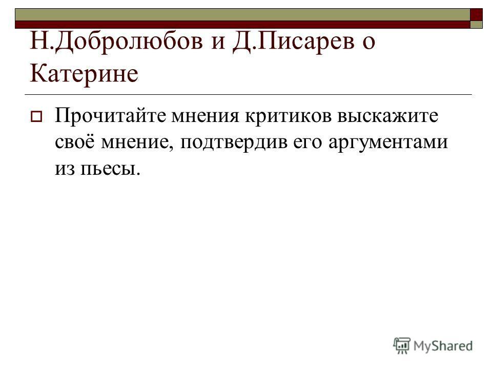 Н.Добролюбов и Д.Писарев о Катерине Прочитайте мнения критиков выскажите своё мнение, подтвердив его аргументами из пьесы.