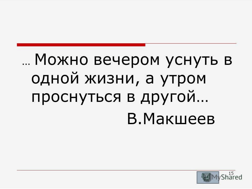 … Можно вечером уснуть в одной жизни, а утром проснуться в другой… В.Макшеев 15