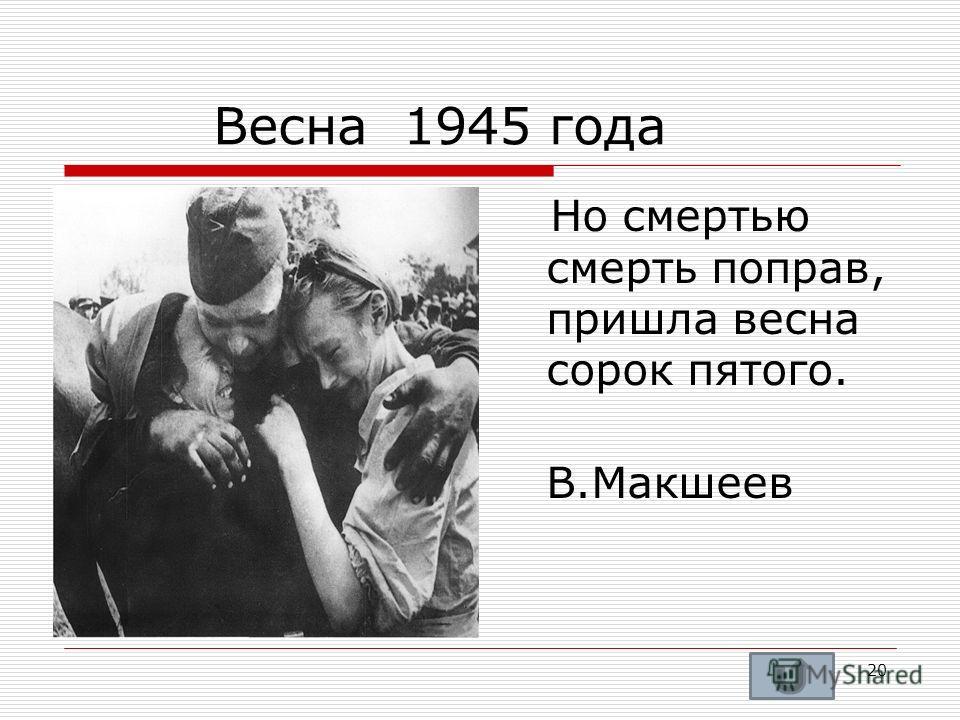 Весна 1945 года Но смертью смерть поправ, пришла весна сорок пятого. В.Макшеев 20
