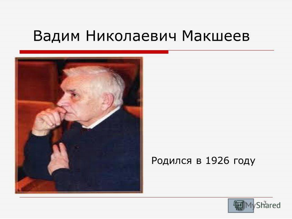 Вадим Николаевич Макшеев Родился в 1926 году 3