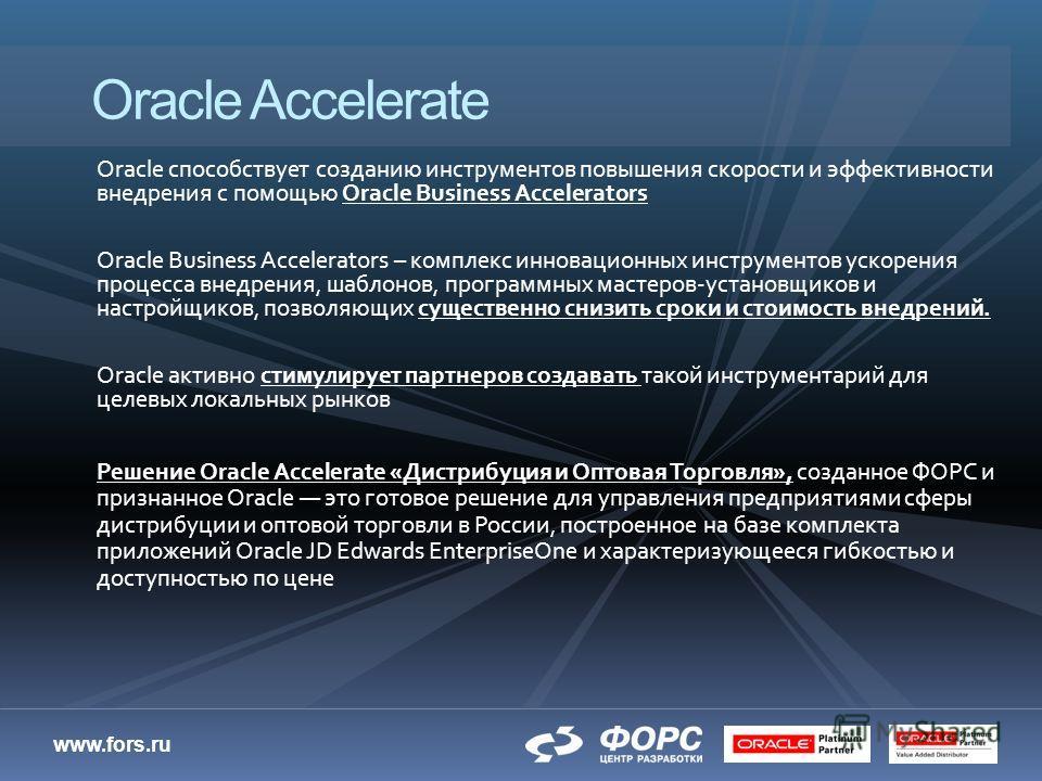 www.fors.ru Oracle способствует созданию инструментов повышения скорости и эффективности внедрения с помощью Oracle Business Accelerators Oracle Business Accelerators – комплекс инновационных инструментов ускорения процесса внедрения, шаблонов, прогр