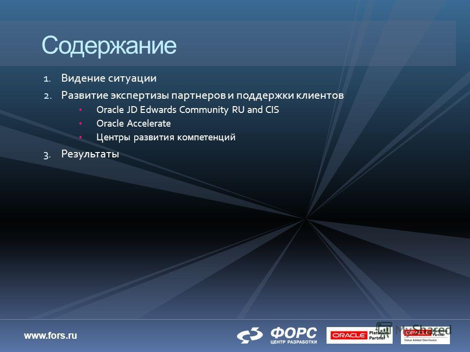 www.fors.ru 1. Видение ситуации 2. Развитие экспертизы партнеров и поддержки клиентов Oracle JD Edwards Community RU and CIS Oracle Accelerate Центры развития компетенций 3. Результаты Содержание