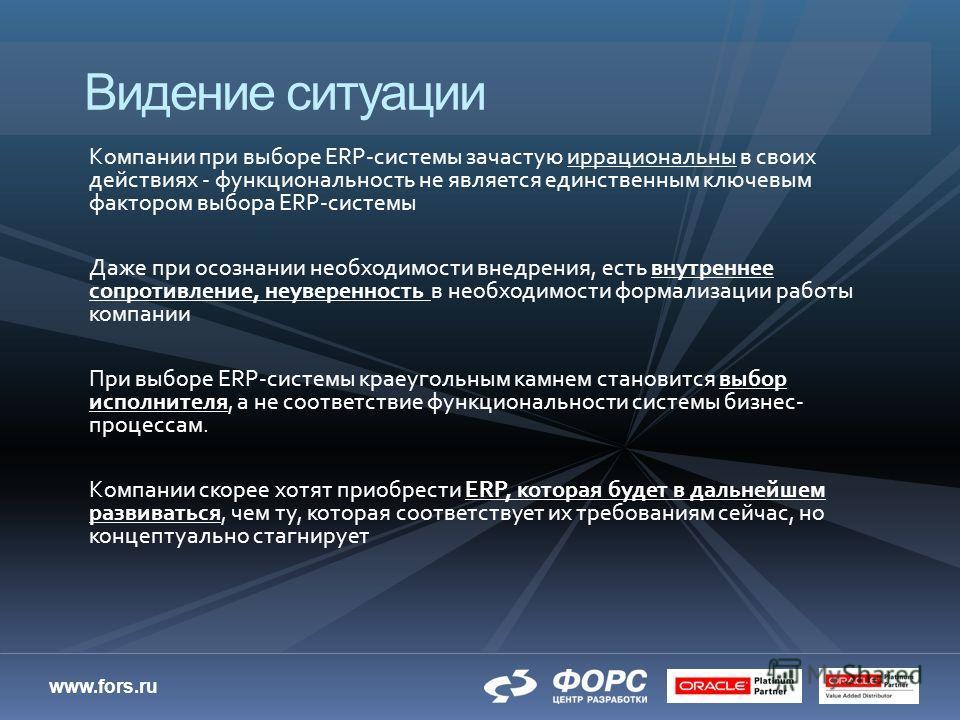 www.fors.ru Компании при выборе ERP-системы зачастую иррациональны в своих действиях - функциональность не является единственным ключевым фактором выбора ERP-системы Даже при осознании необходимости внедрения, есть внутреннее сопротивление, неуверенн