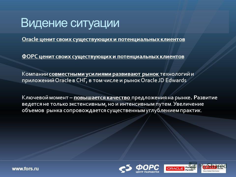 www.fors.ru Oracle ценит своих существующих и потенциальных клиентов ФОРС ценит своих существующих и потенциальных клиентов Компании совместными усилиями развивают рынок технологий и приложений Oracle в СНГ, в том числе и рынок Oracle JD Edwards Ключ