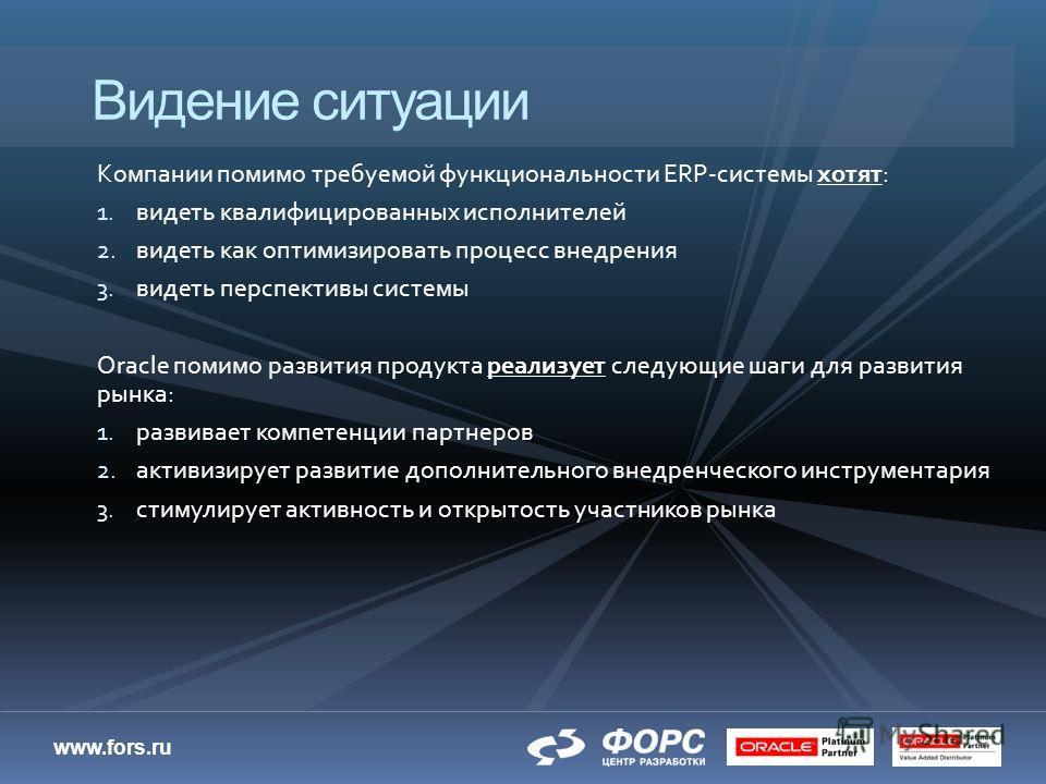 www.fors.ru Компании помимо требуемой функциональности ERP-системы хотят: 1. видеть квалифицированных исполнителей 2. видеть как оптимизировать процесс внедрения 3. видеть перспективы системы Oracle помимо развития продукта реализует следующие шаги д