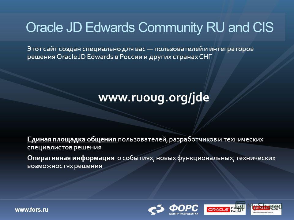www.fors.ru Этот сайт создан специально для вас пользователей и интеграторов решения Oracle JD Edwards в России и других странах СНГ www.ruoug.org/jde Единая площадка общения пользователей, разработчиков и технических специалистов решения Оперативная